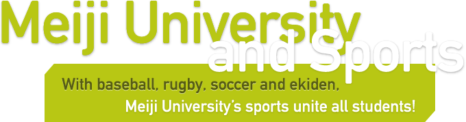 Meiji University and Sports - With baseball, rugby, soccer and ekiden, Meiji University's sports unite all students! -